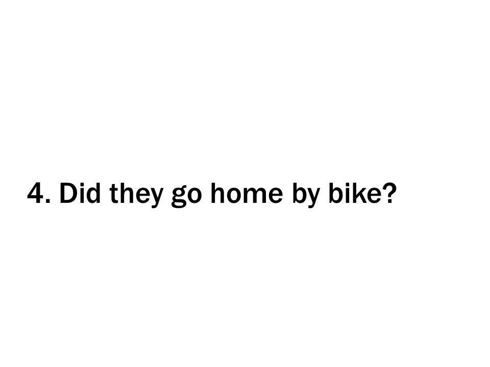 4. Did they go home by bike