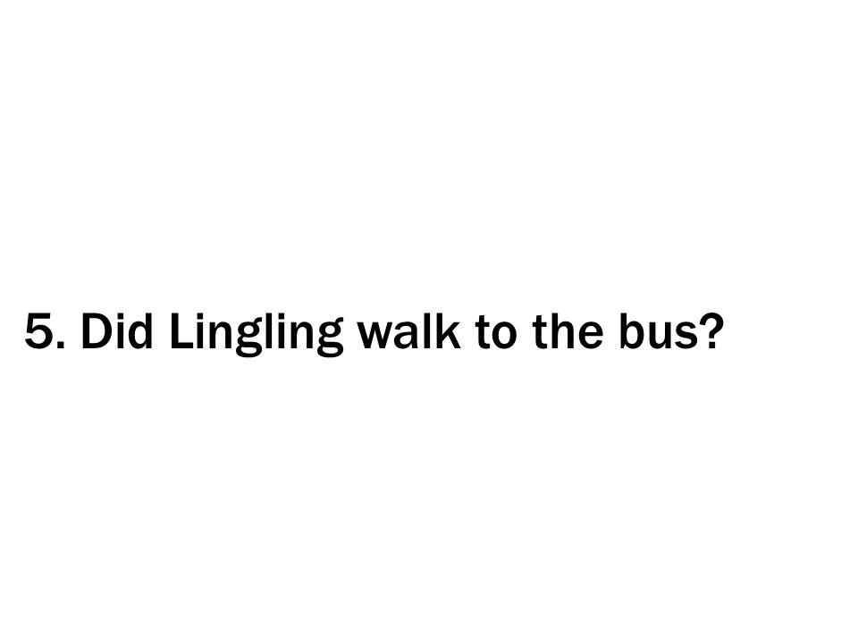 5. Did Lingling walk to the bus