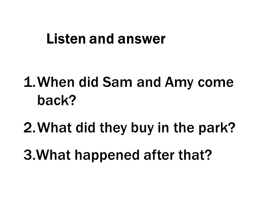 Listen and answer When did Sam and Amy come back. What did they buy in the park.