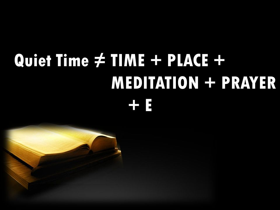 Quiet Time ≠ TIME + PLACE + MEDITATION + PRAYER + E