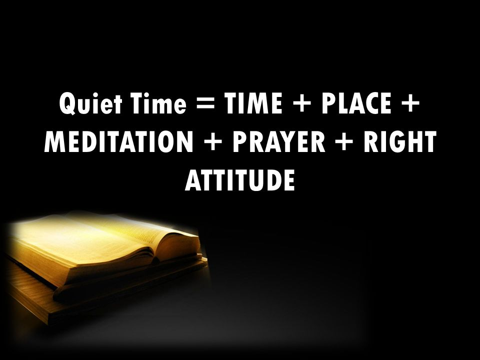Quiet Time = TIME + PLACE + MEDITATION + PRAYER + RIGHT ATTITUDE
