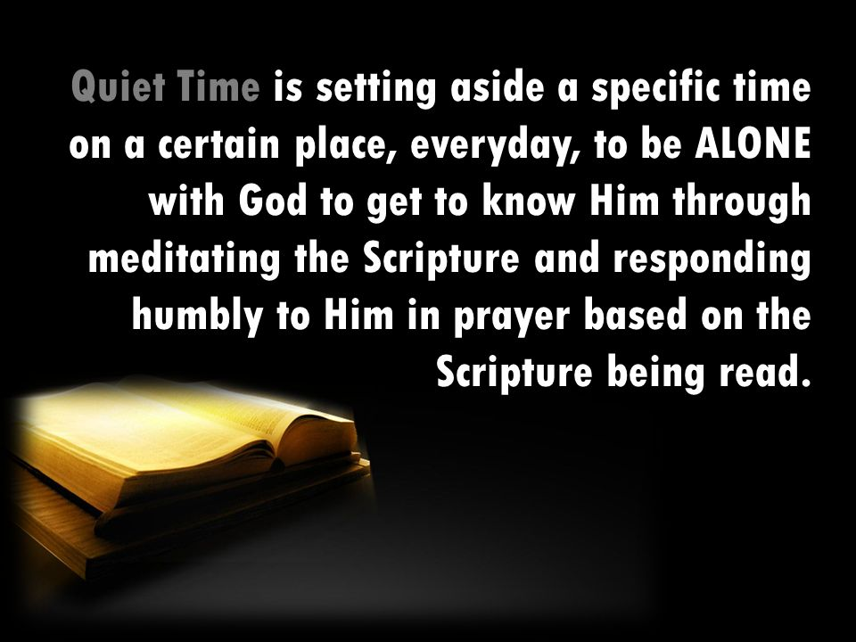 Quiet Time is setting aside a specific time on a certain place, everyday, to be ALONE with God to get to know Him through meditating the Scripture and responding humbly to Him in prayer based on the Scripture being read.
