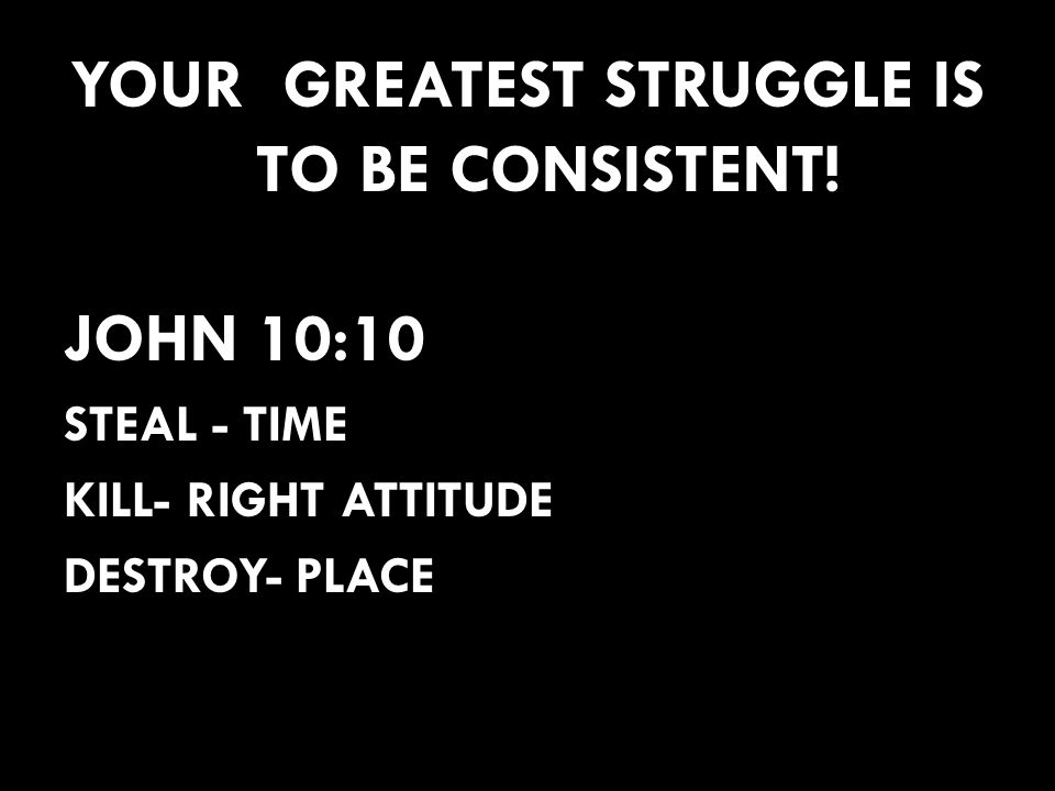 YOUR GREATEST STRUGGLE IS TO BE CONSISTENT!