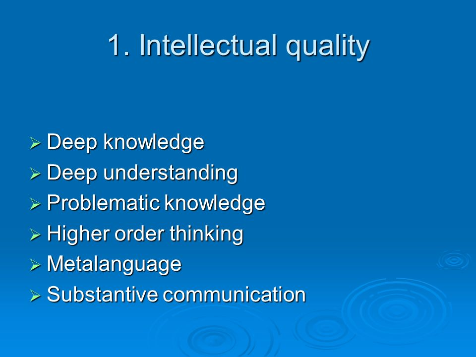 1. Intellectual quality Deep knowledge Deep understanding