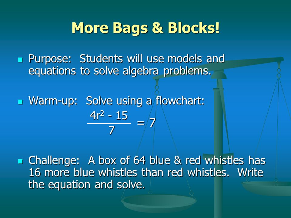 More Bags & Blocks! Purpose: Students will use models and equations to solve algebra problems. Warm-up: Solve using a flowchart:
