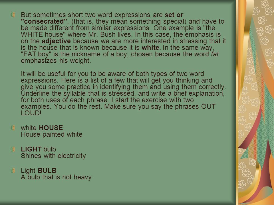 But sometimes short two word expressions are set or consecrated , (that is, they mean something special) and have to be made different from similar expressions. One example is the WHITE house where Mr. Bush lives. In this case, the emphasis is on the adjective because we are more interested in stressing that it is the house that is known because it is white. In the same way, FAT boy is the nickname of a boy, chosen because the word fat emphasizes his weight. It will be useful for you to be aware of both types of two word expressions. Here is a list of a few that will get you thinking and give you some practice in identifying them and using them correctly. Underline the syllable that is stressed, and write a brief explanation, for both uses of each phrase. I start the exercise with two examples. You do the rest. Make sure you say the phrases OUT LOUD!