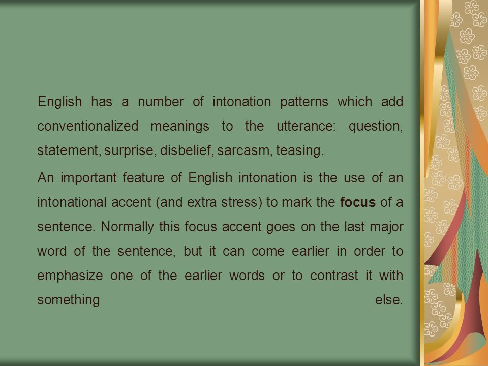 English has a number of intonation patterns which add conventionalized meanings to the utterance: question, statement, surprise, disbelief, sarcasm, teasing.