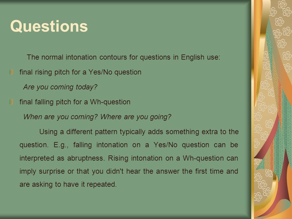 Questions The normal intonation contours for questions in English use: