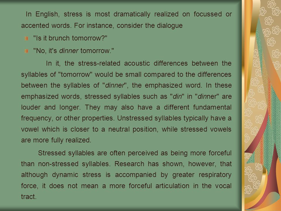 In English, stress is most dramatically realized on focussed or accented words. For instance, consider the dialogue