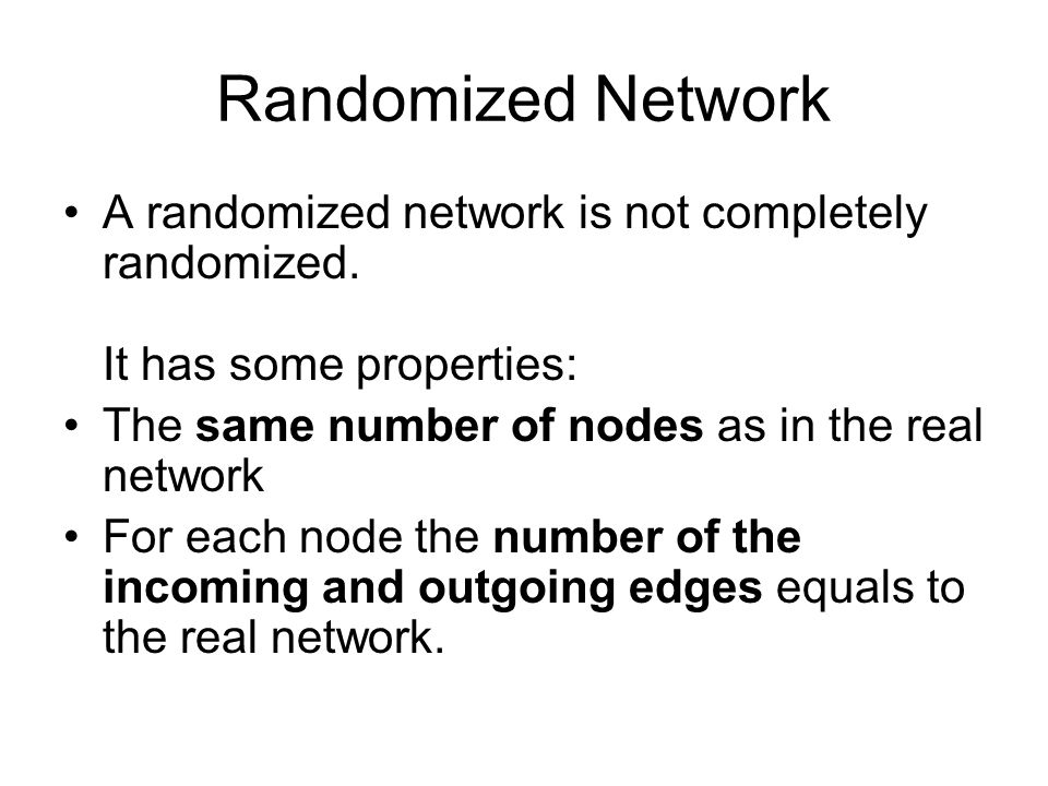 Randomized Network A randomized network is not completely randomized. It has some properties: The same number of nodes as in the real network.