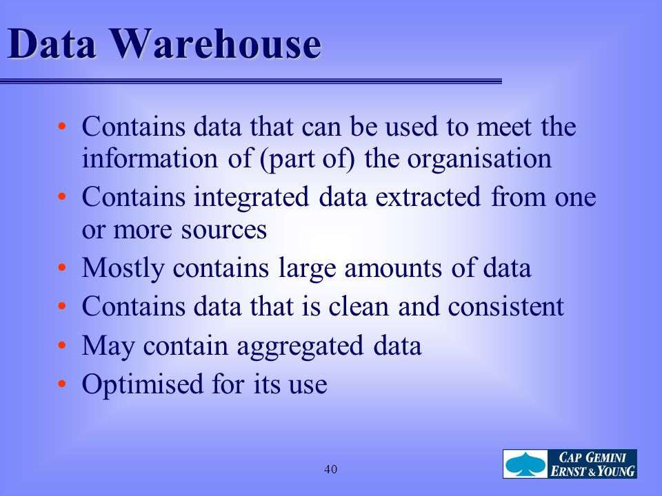 Data Warehouse Contains data that can be used to meet the information of (part of) the organisation.