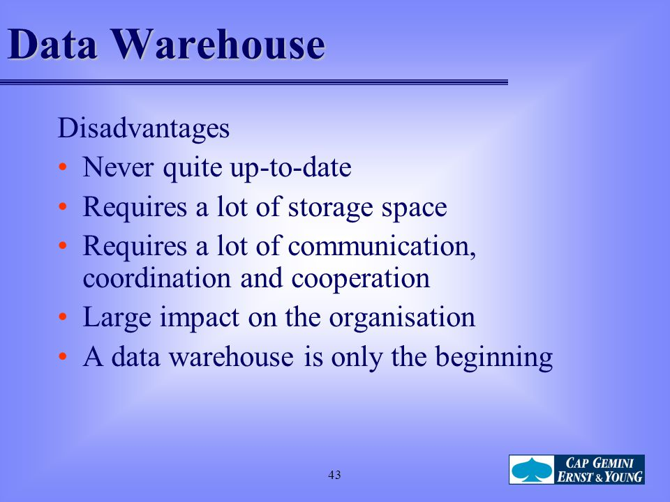 Data Warehouse Disadvantages Never quite up-to-date