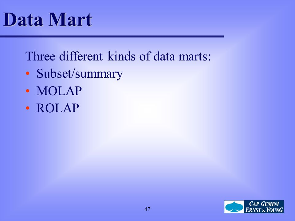 Data Mart Three different kinds of data marts: Subset/summary MOLAP
