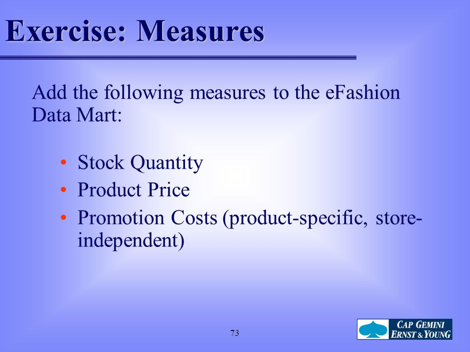 Exercise: Measures Add the following measures to the eFashion Data Mart: Stock Quantity. Product Price.