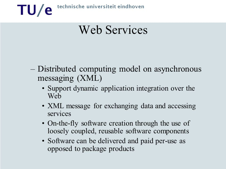 Web Services Distributed computing model on asynchronous messaging (XML) Support dynamic application integration over the Web.