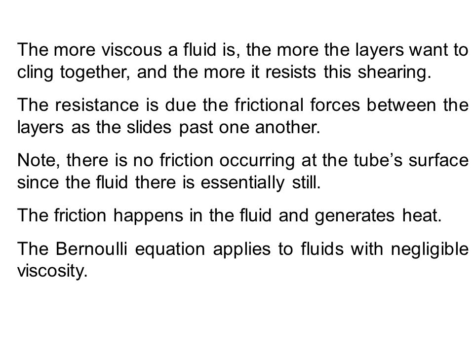 The more viscous a fluid is, the more the layers want to cling together, and the more it resists this shearing.