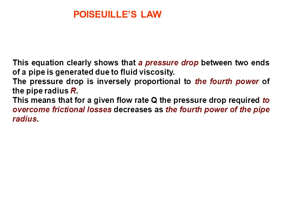 POISEUILLE'S LAWThis equation clearly shows that a pressure drop between two ends of a pipe is generated due to fluid viscosity.