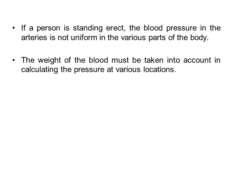 If a person is standing erect, the blood pressure in the arteries is not uniform in the various parts of the body.