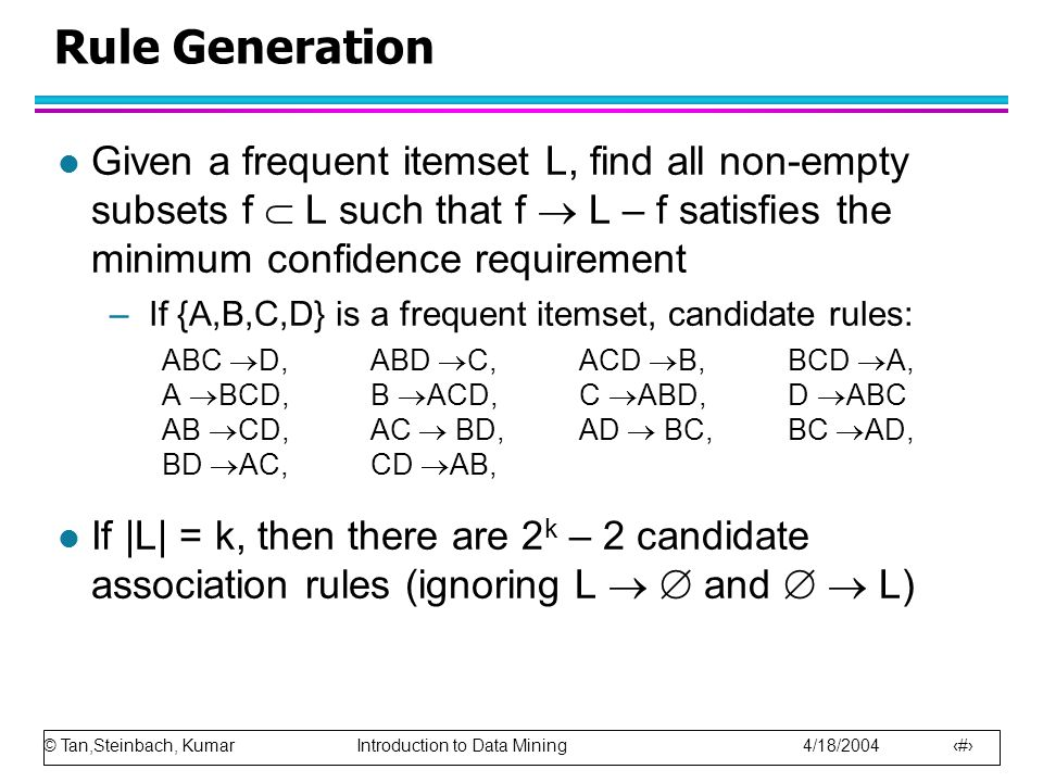 Rule Generation Given a frequent itemset L, find all non-empty subsets f  L such that f  L – f satisfies the minimum confidence requirement.