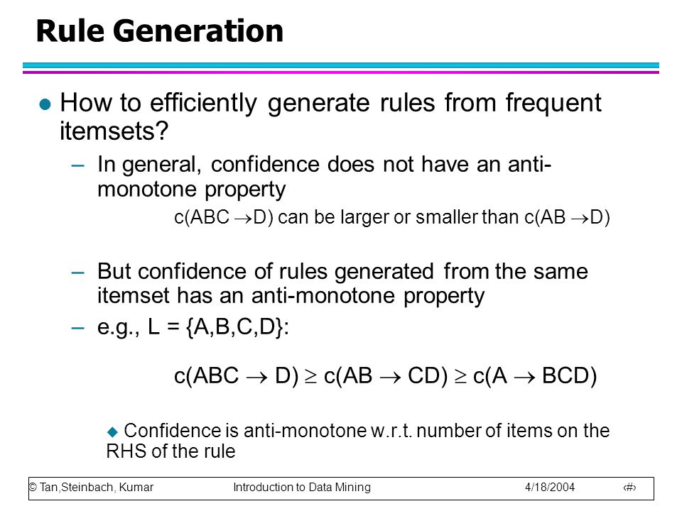 Rule Generation How to efficiently generate rules from frequent itemsets In general, confidence does not have an anti- monotone property.