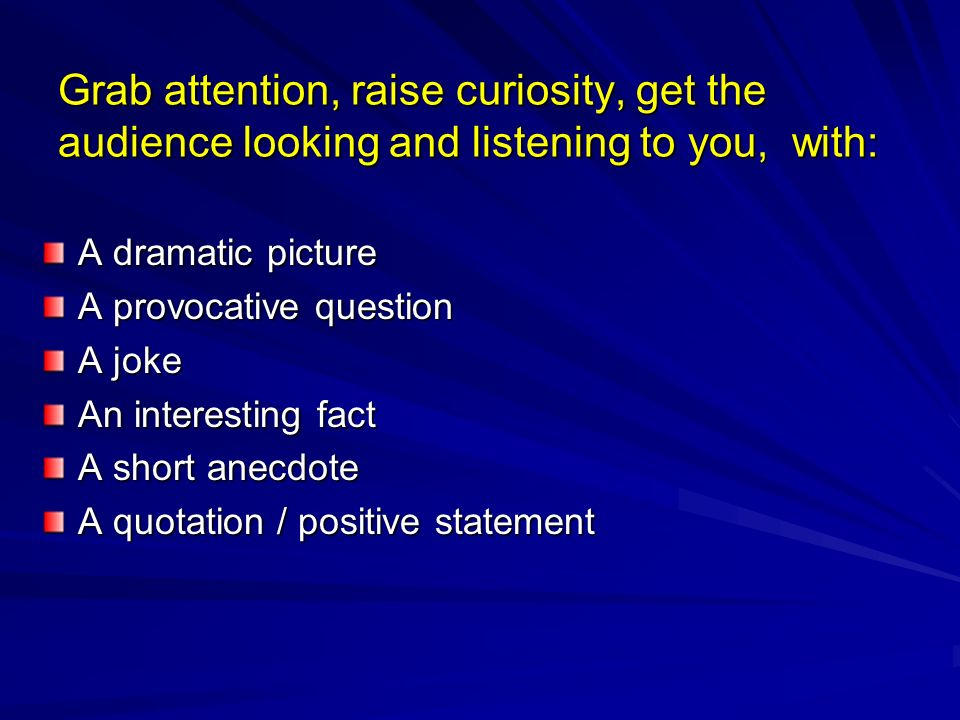 Grab attention, raise curiosity, get the audience looking and listening to you, with: