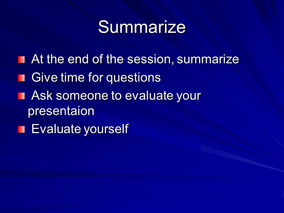 Summarize At the end of the session, summarize Give time for questions
