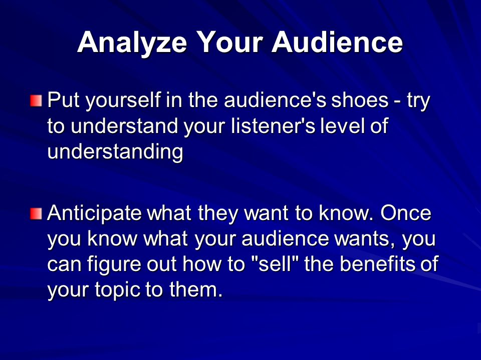 Analyze Your Audience Put yourself in the audience s shoes - try to understand your listener s level of understanding.