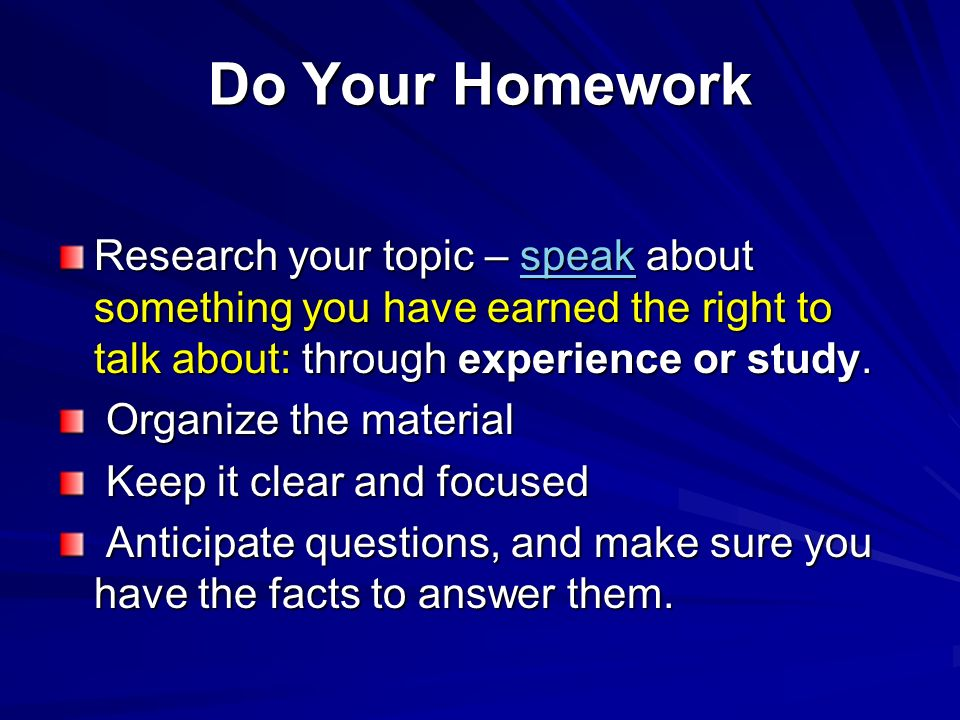 Do Your Homework Research your topic – speak about something you have earned the right to talk about: through experience or study.