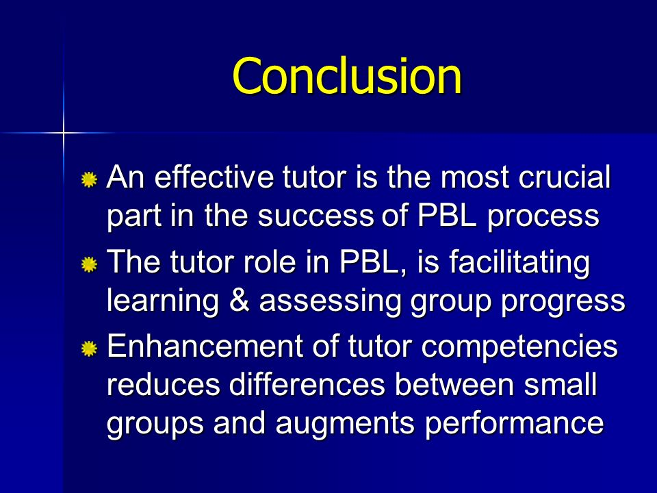 Conclusion An effective tutor is the most crucial part in the success of PBL process.