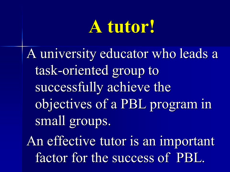 A tutor! A university educator who leads a task-oriented group to successfully achieve the objectives of a PBL program in small groups.