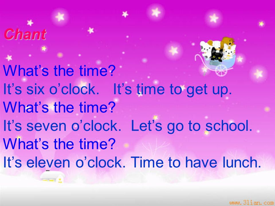 Chant What's the time It's six o'clock. It's time to get up. It's seven o'clock. Let's go to school.