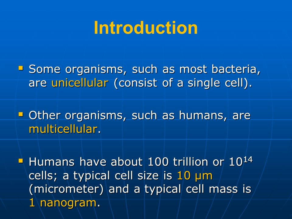IntroductionSome organisms, such as most bacteria, are unicellular (consist of a single cell). Other organisms, such as humans, are multicellular.