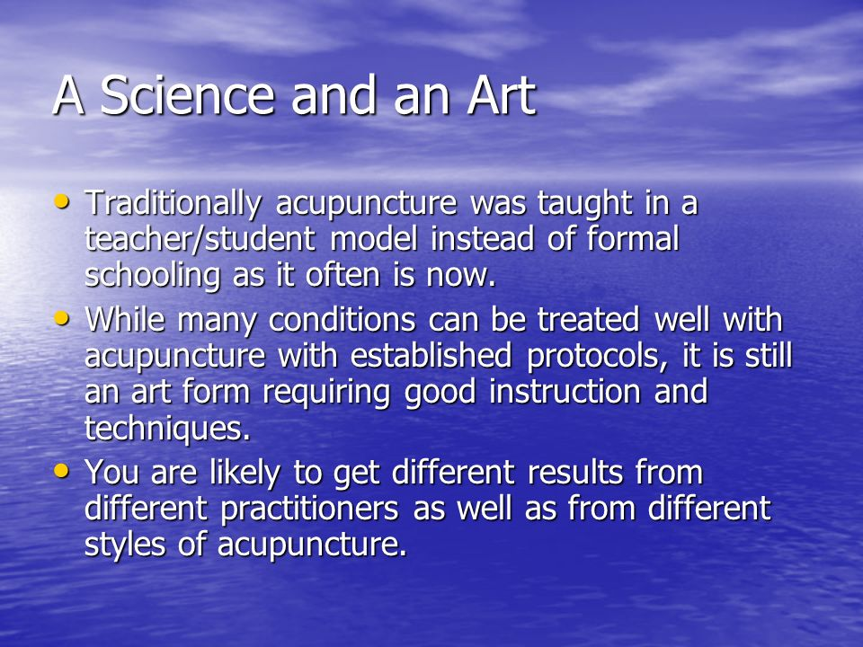 A Science and an Art Traditionally acupuncture was taught in a teacher/student model instead of formal schooling as it often is now.