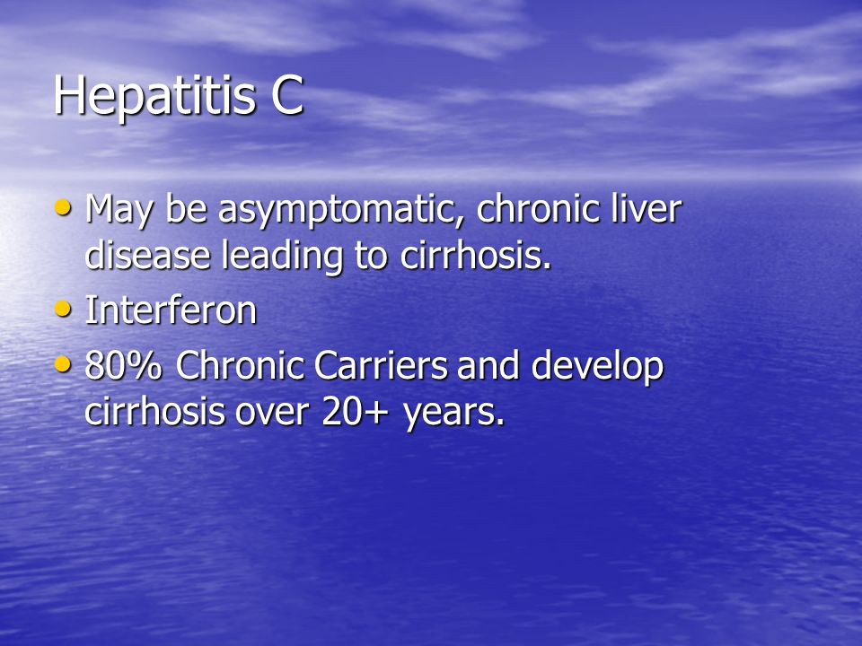 Hepatitis C May be asymptomatic, chronic liver disease leading to cirrhosis.