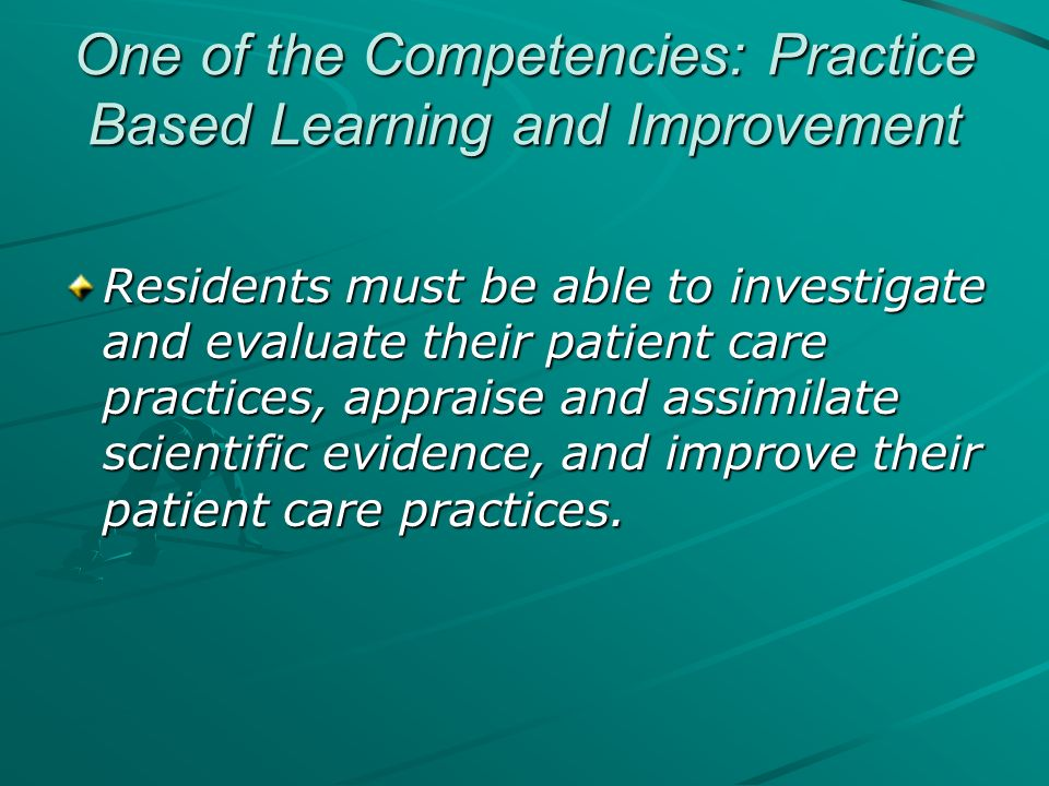 One of the Competencies: Practice Based Learning and Improvement