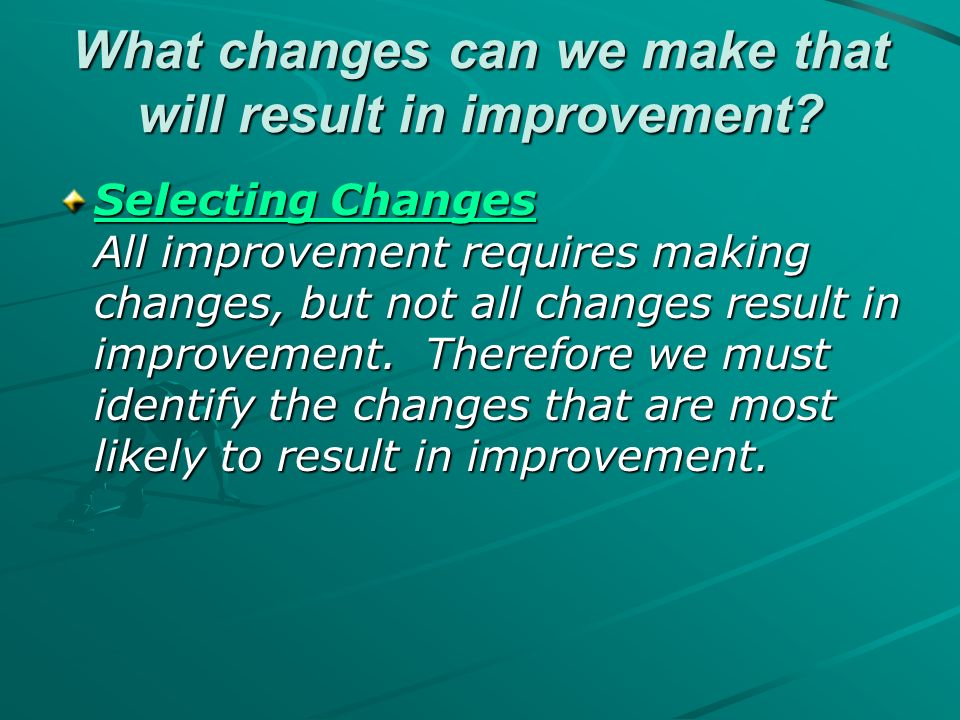 What changes can we make that will result in improvement