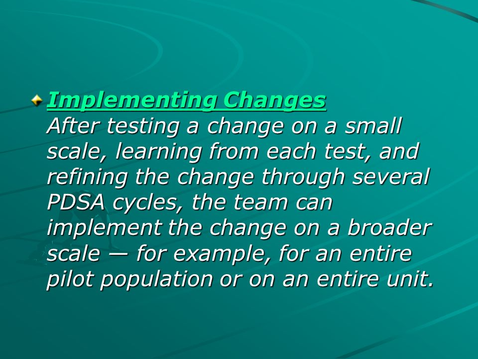 Implementing Changes After testing a change on a small scale, learning from each test, and refining the change through several PDSA cycles, the team can implement the change on a broader scale — for example, for an entire pilot population or on an entire unit.