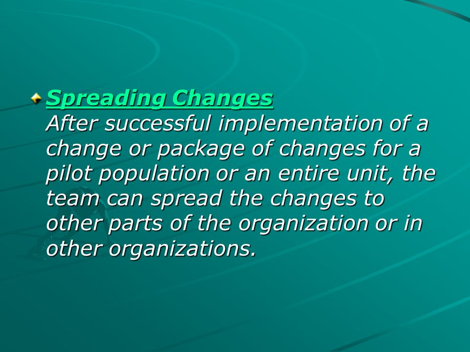 Spreading Changes After successful implementation of a change or package of changes for a pilot population or an entire unit, the team can spread the changes to other parts of the organization or in other organizations.