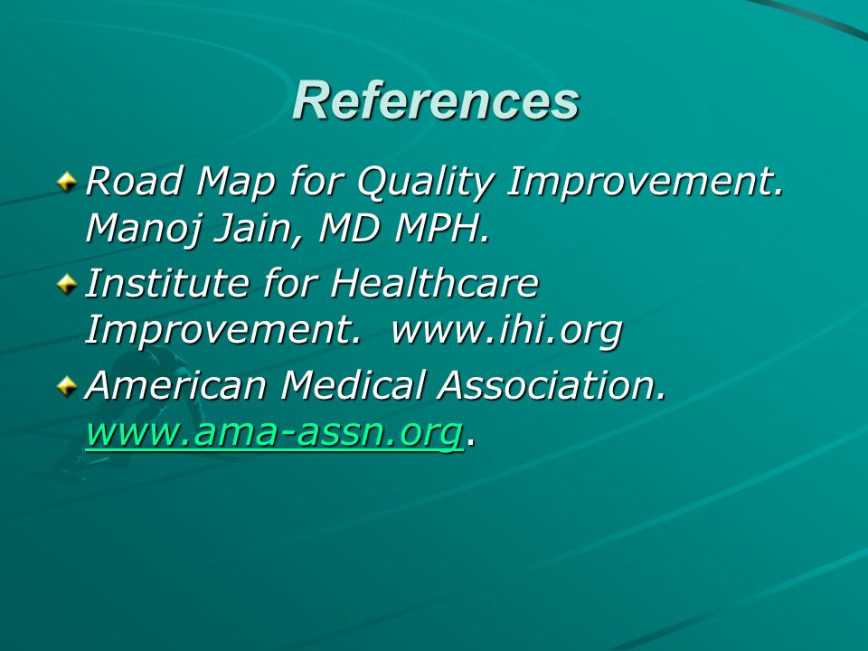 References Road Map for Quality Improvement. Manoj Jain, MD MPH.