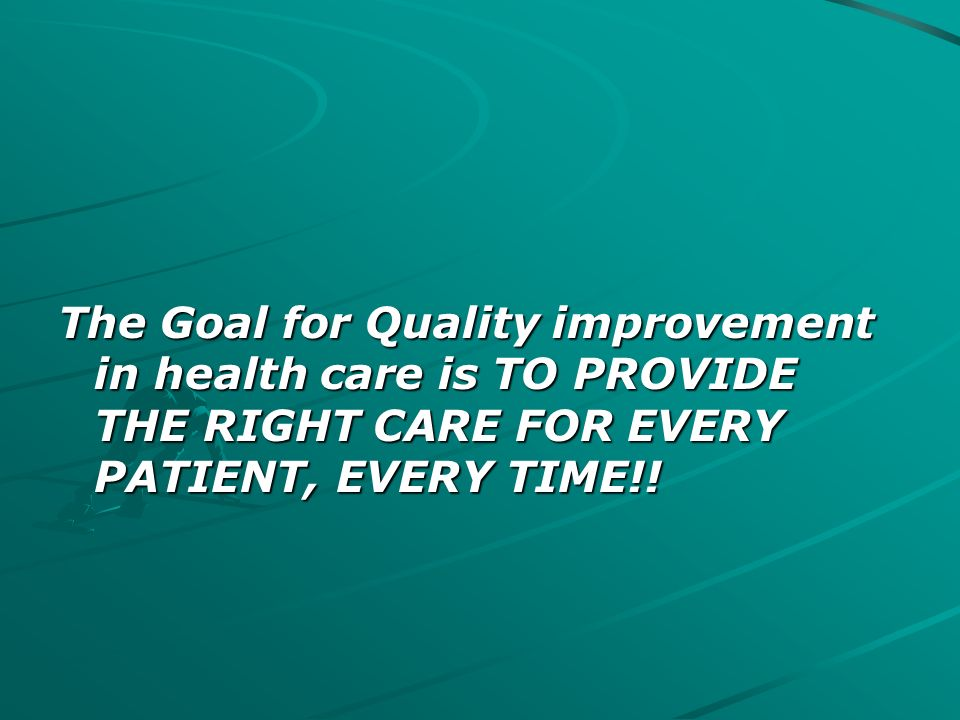 The Goal for Quality improvement in health care is TO PROVIDE THE RIGHT CARE FOR EVERY PATIENT, EVERY TIME!!