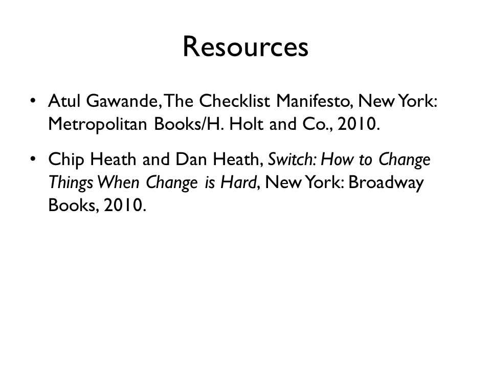 Resources Atul Gawande, The Checklist Manifesto, New York: Metropolitan Books/H. Holt and Co., 2010.