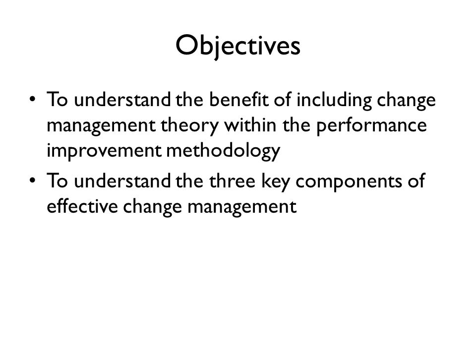 ObjectivesTo understand the benefit of including change management theory within the performance improvement methodology.