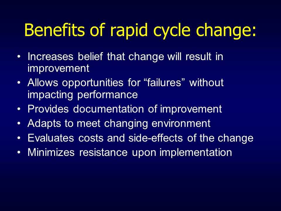 Benefits of rapid cycle change: