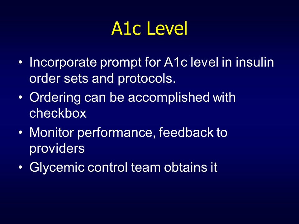 A1c Level Incorporate prompt for A1c level in insulin order sets and protocols. Ordering can be accomplished with checkbox.