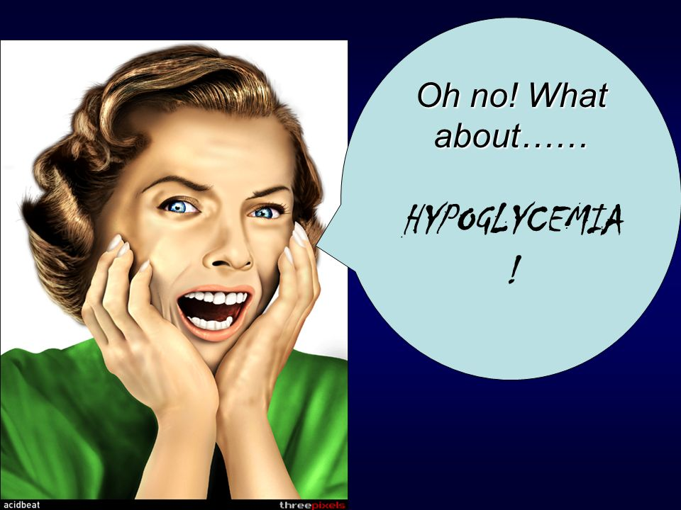 Oh no! What about…… HYPOGLYCEMIA!