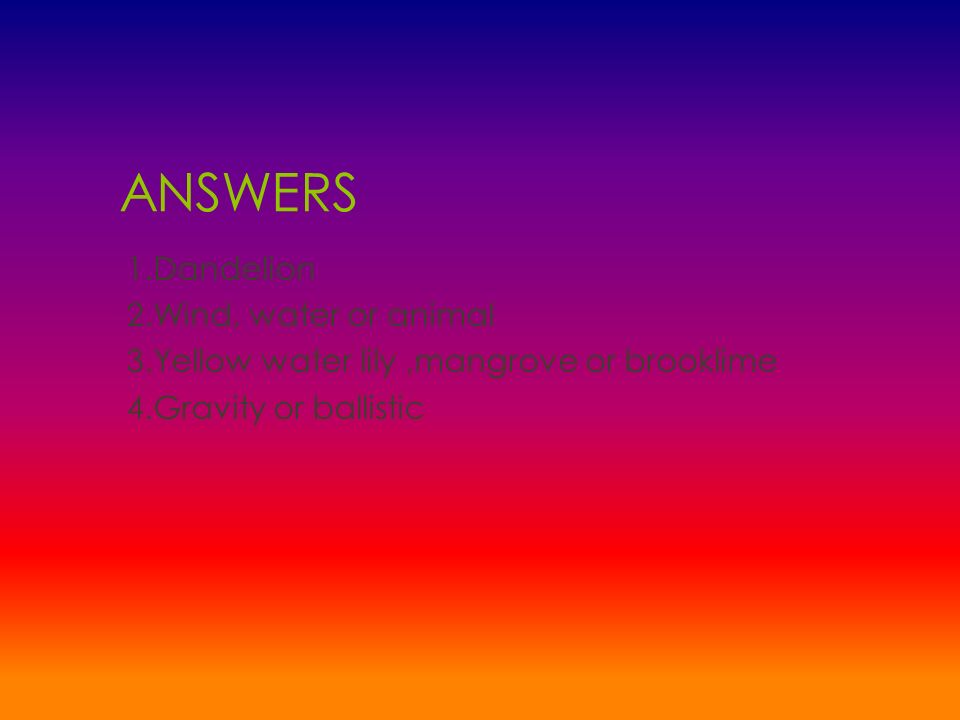 ANSWERS 1.Dandelion 2.Wind, water or animal 3.Yellow water lily ,mangrove or brooklime 4.Gravity or ballistic