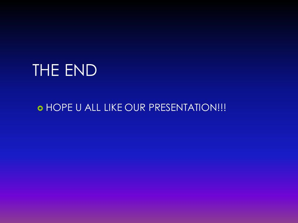 THE END HOPE U ALL LIKE OUR PRESENTATION!!!