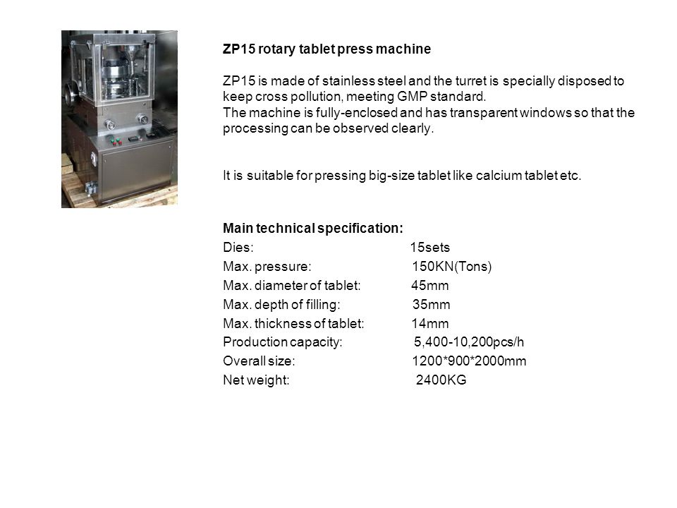 ZP15 rotary tablet press machine ZP15 is made of stainless steel and the turret is specially disposed to keep cross pollution, meeting GMP standard. The machine is fully-enclosed and has transparent windows so that the processing can be observed clearly. It is suitable for pressing big-size tablet like calcium tablet etc.