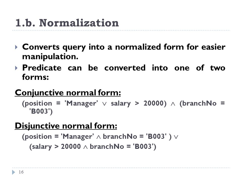 1.b. Normalization Converts query into a normalized form for easier manipulation. Predicate can be converted into one of two forms: