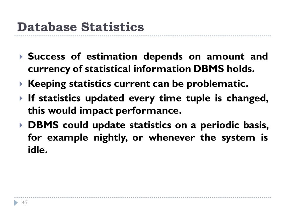 Database Statistics Success of estimation depends on amount and currency of statistical information DBMS holds.